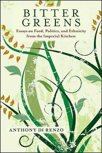 Anthony Di Renzo, Bitter Greens: Essays on Food, Politics, and Ethnicity from the Imperial Kitchen
