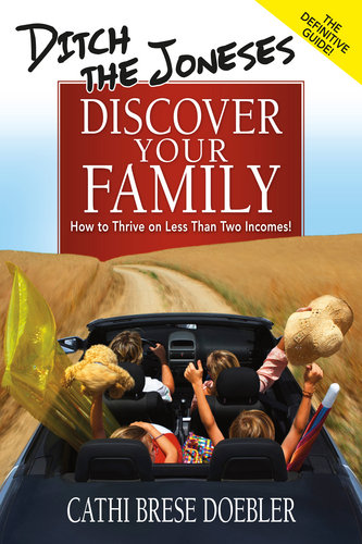 Ditch the Joneses, Discover Your Family: How to Thrive on Less Than Two Incomes!